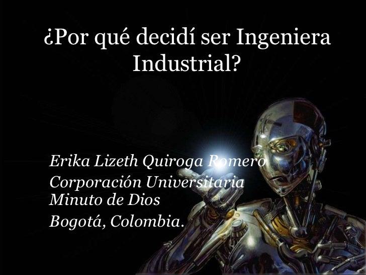 ¿Por qué decidí ser Ingeniera        Industrial?Erika Lizeth Quiroga RomeroCorporación UniversitariaMinuto de DiosBogotá, ...