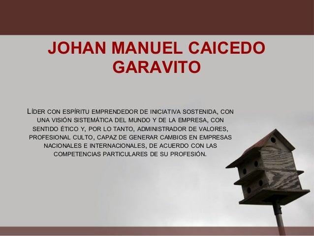 JOHAN MANUEL CAICEDO GARAVITO LÍDER CON ESPÍRITU EMPRENDEDOR DE INICIATIVA SOSTENIDA, CON UNA VISIÓN SISTEMÁTICA DEL MUNDO...