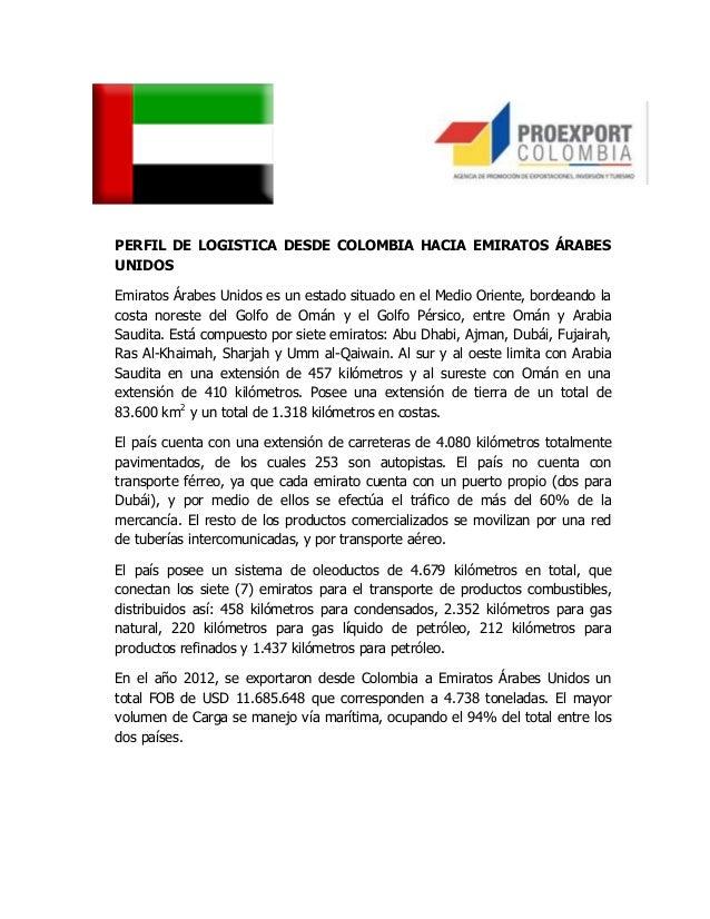 PERFIL DE LOGISTICA DESDE COLOMBIA HACIA EMIRATOS ÁRABESUNIDOSEmiratos Árabes Unidos es un estado situado en el Medio Orie...