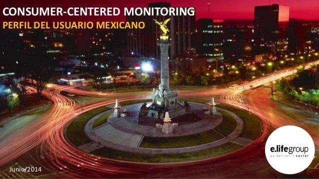 CONSUMER-CENTERED MONITORING PERFIL DEL USUARIO MEXICANO Junio/2014