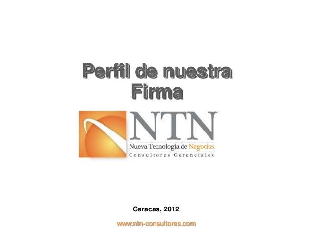 Perfil de nuestra      Firma       Caracas, 2012   www.ntn-consultores.com