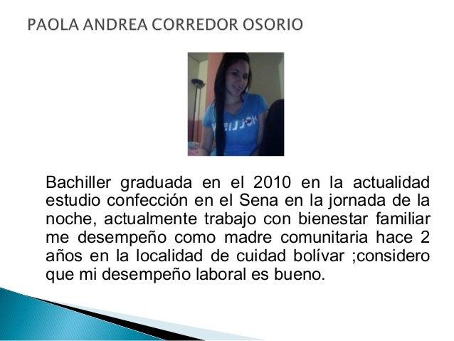 Bachiller graduada en el 2010 en la actualidad estudio confección en el Sena en la jornada de la noche, actualmente trabaj...