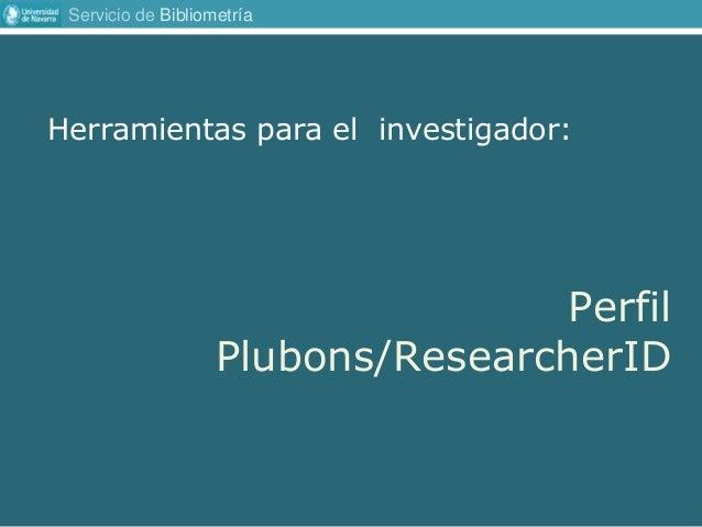 Servicio de Bibliometría Herramientas para el investigador: Perfil Plubons/ResearcherID