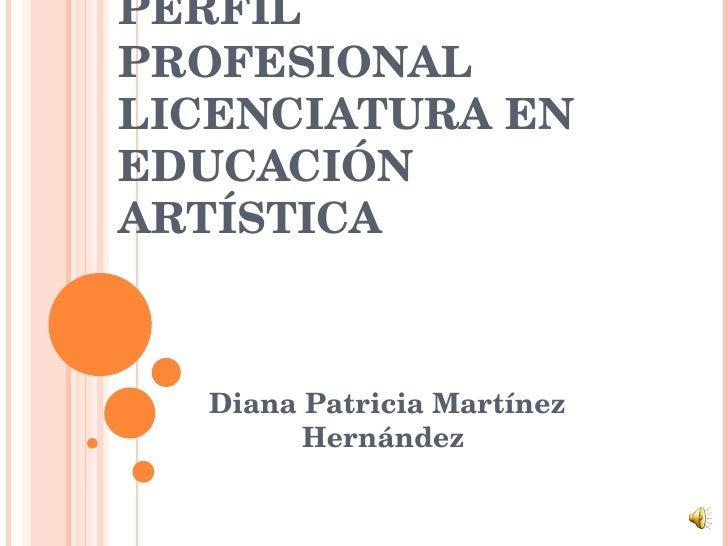 PERFIL PROFESIONAL LICENCIATURA EN EDUCACIÓN ARTÍSTICA Diana Patricia Martínez Hernández