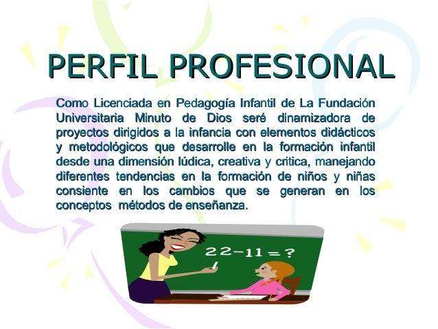 PERFIL PROFESIONALPERFIL PROFESIONAL Como Licenciada en Pedagogía Infantil de La FundaciónComo Licenciada en Pedagogía Inf...