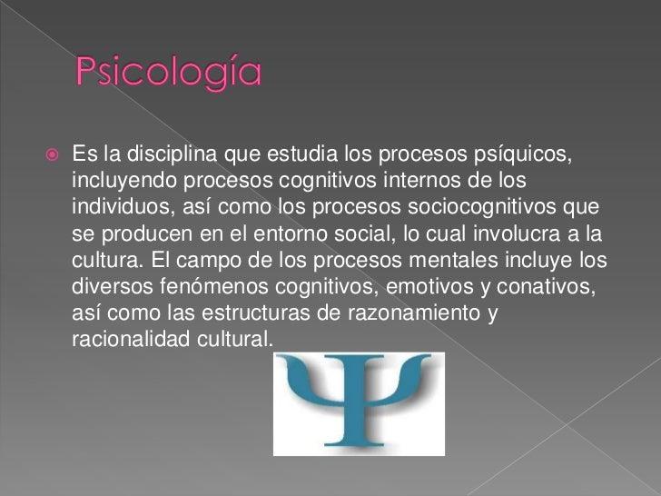 Psicología<br />Es la disciplina que estudia los procesos psíquicos, incluyendo procesos cognitivos internos de los indivi...