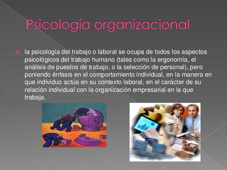 Psicología organizacional<br />la psicología del trabajo o laboral se ocupa de todos los aspectos psicológicos del trabajo...