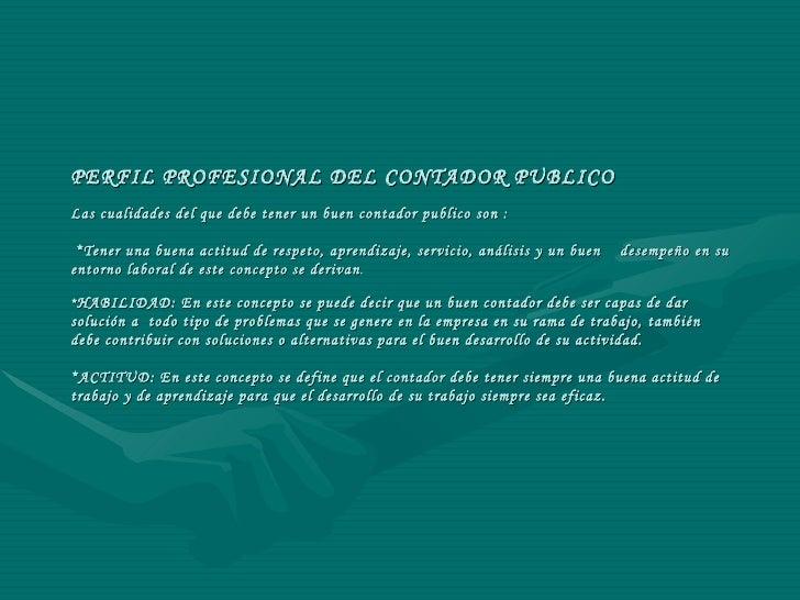 PERFIL PROFESIONAL DEL CONTADOR PUBLICO Las cualidades del que debe tener un buen contador publico son :  *Tener una buena...