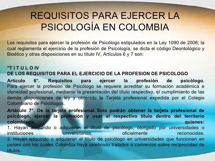 REQUISITOS PARA EJERCER LA PSICOLOGÍA EN COLOMBIA Los requisitos para ejercer la profesión de Psicólogo estipulados en la ...