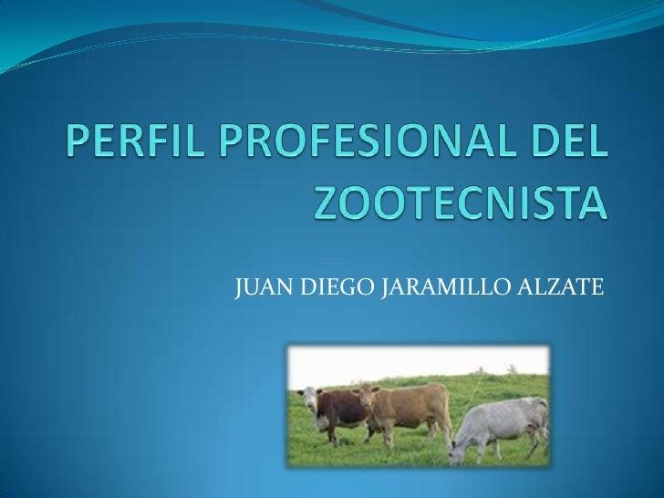 PERFIL PROFESIONAL DEL ZOOTECNISTA<br />JUAN DIEGO JARAMILLO ALZATE<br />