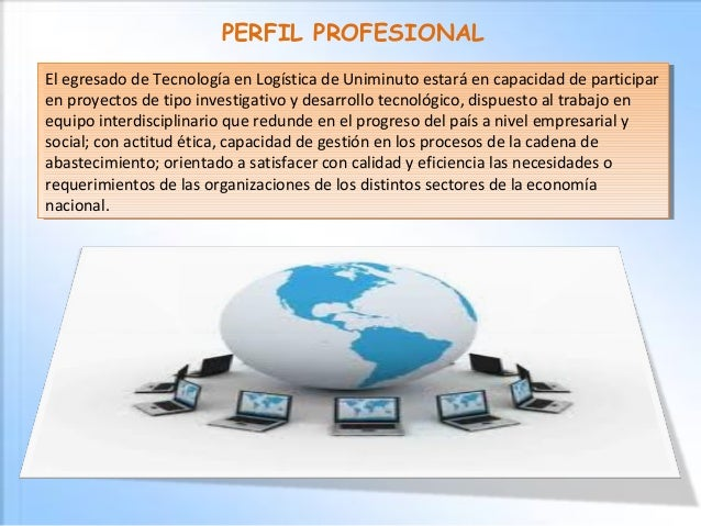 PERFIL PROFESIONAL El egresado de Tecnología en Logística de Uniminuto estará en capacidad de participar en proyectos de t...
