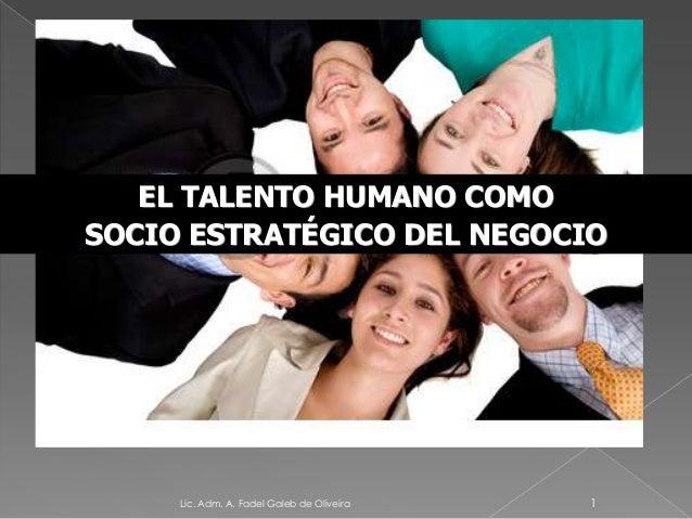 EL TALENTO HUMANO COMOSOCIO ESTRATÉGICO DEL NEGOCIOLic. Adm. A. Fadel Galeb de Oliveira 1