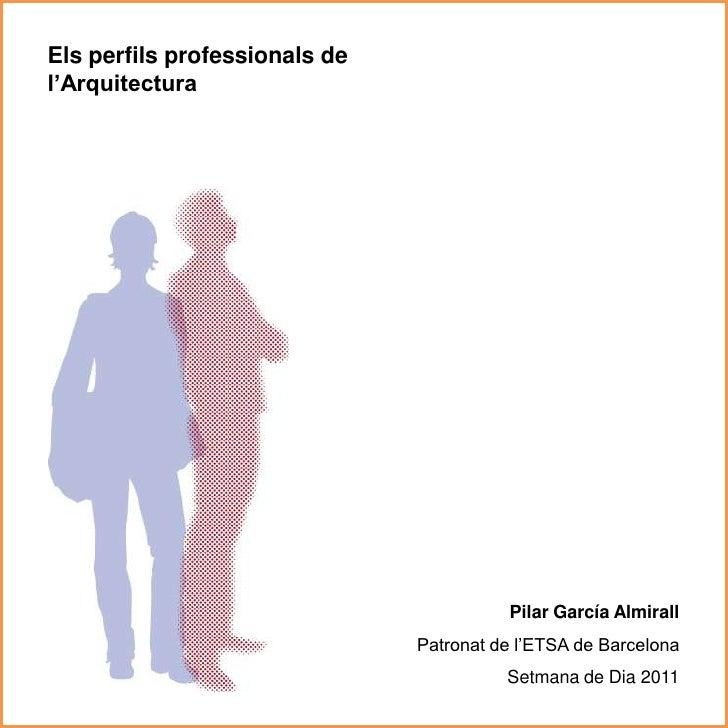 Els perfils professionals de l'Arquitectura<br />Pilar García Almirall<br />Patronat de l'ETSA de Barcelona <br />Setmana ...