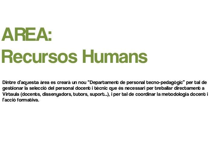 """AREA:Recursos HumansDintre d'aquesta àrea es crearà un nou """"Departament de personal tecno-pedagògic"""" per tal degestionar l..."""