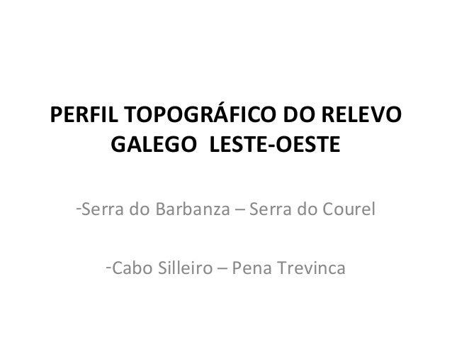 PERFIL TOPOGRÁFICO DO RELEVO GALEGO LESTE-OESTE -Serra do Barbanza – Serra do Courel -Cabo Silleiro – Pena Trevinca