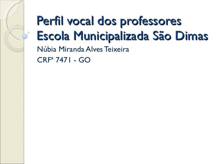 Perfil vocal dos professores  Escola Municipalizada São Dimas Núbia Miranda Alves Teixeira CRFª 7471 - GO