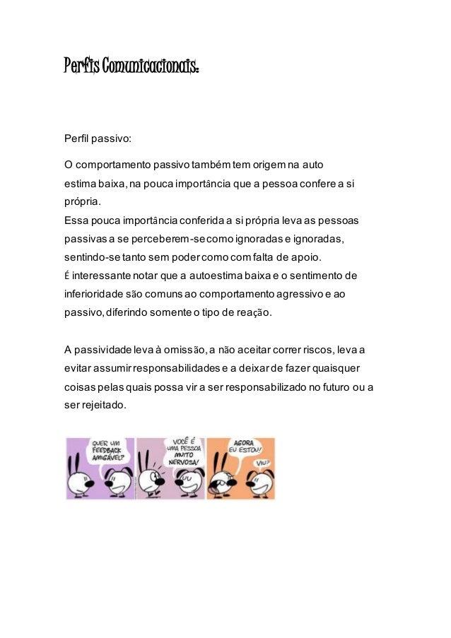 PerfisComunicacionais: Perfil passivo: O comportamento passivotambém tem origem na auto estima baixa,na pouca importância ...