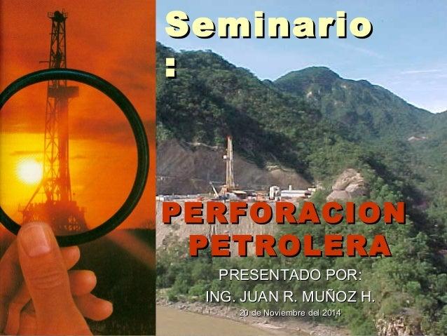 PERFORACIONPERFORACION PETROLERAPETROLERA PRESENTADO POR:PRESENTADO POR: ING. JUAN R. MUÑOZ H.ING. JUAN R. MUÑOZ H. 20 de ...