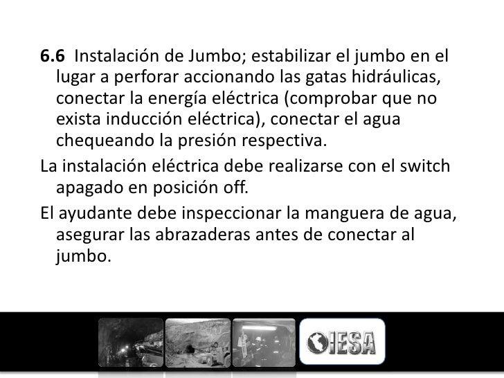6.6 Instalación de Jumbo; estabilizar el jumbo en el  lugar a perforar accionando las gatas hidráulicas,  conectar la ener...