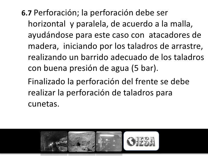 6.7 Perforación; la perforación debe ser horizontal y paralela, de acuerdo a la malla, ayudándose para este caso con ataca...