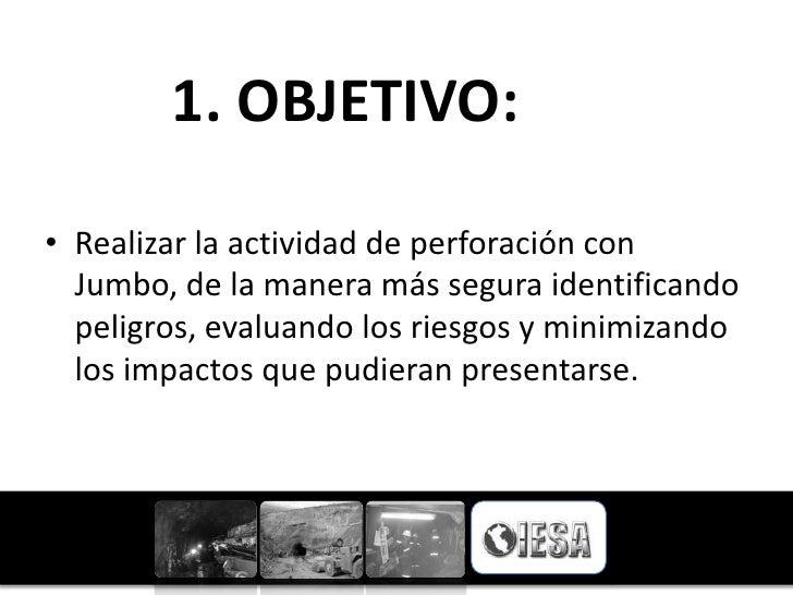 1. OBJETIVO:• Realizar la actividad de perforación con  Jumbo, de la manera más segura identificando  peligros, evaluando ...