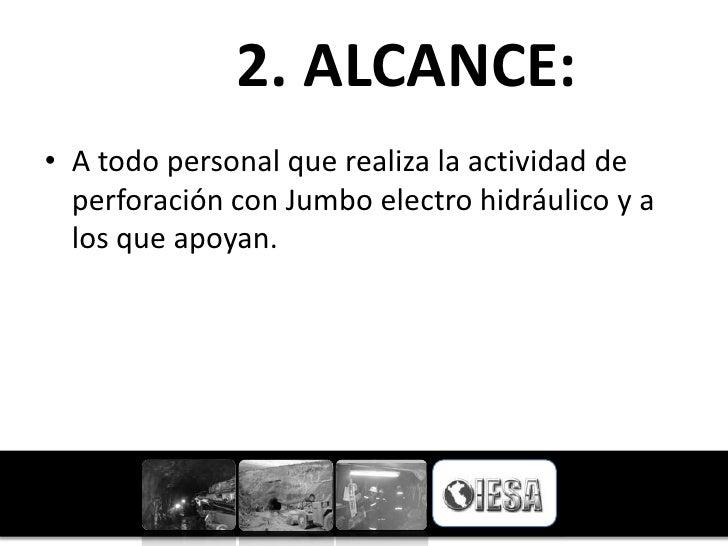 2. ALCANCE:• A todo personal que realiza la actividad de  perforación con Jumbo electro hidráulico y a  los que apoyan.