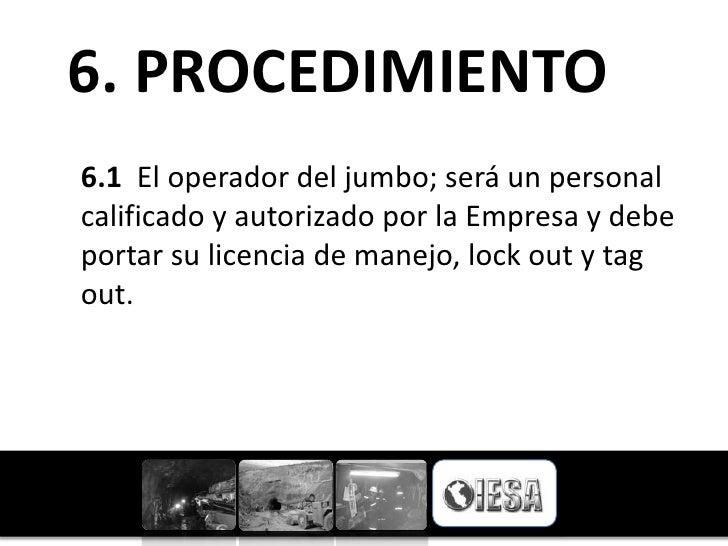6. PROCEDIMIENTO6.1 El operador del jumbo; será un personalcalificado y autorizado por la Empresa y debeportar su licencia...
