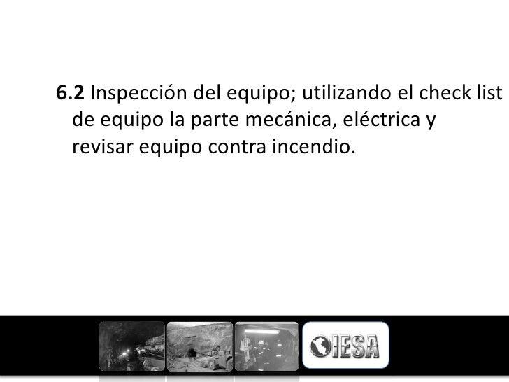 6.2 Inspección del equipo; utilizando el check list  de equipo la parte mecánica, eléctrica y  revisar equipo contra incen...
