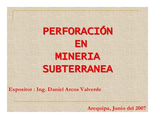 PERFORACIÓN EN MINERIA SUBTERRANEA PERFORACIÓN EN MINERIA SUBTERRANEA Expositor : Ing. Daniel Arcos Valverde Arequipa, Jun...