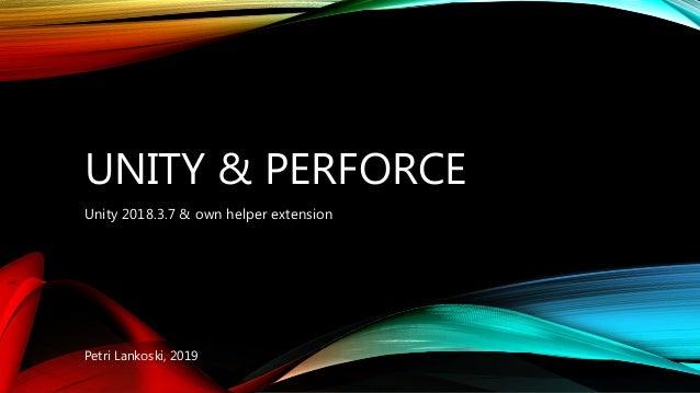 UNITY & PERFORCE Unity 2018.3.7 & own helper extension Petri Lankoski, 2019