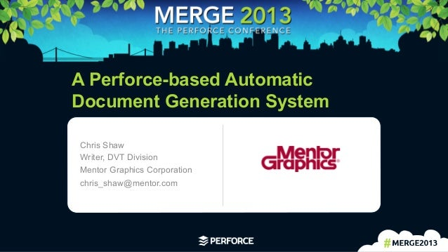 1 A Perforce-based AutomaticDocument Generation SystemChris ShawWriter, DVT DivisionMentor Graphics Corporationchris_sha...