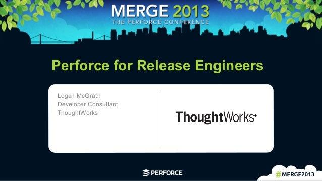 1 Perforce for Release EngineersLogan McGrathDeveloper ConsultantThoughtWorks