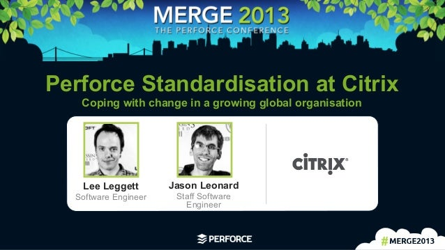 1	  Perforce Standardisation at CitrixCoping with change in a growing global organisationLee LeggettSoftware EngineerJason...