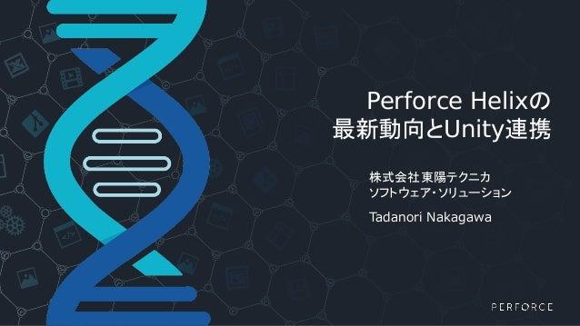 Perforce Helixの 最新動向とUnity連携 株式会社東陽テクニカ ソフトウェア・ソリューション Tadanori Nakagawa