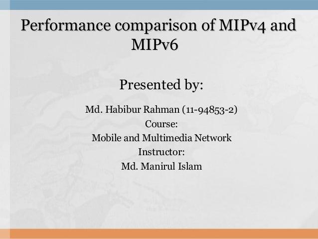 Performance comparison of MIPv4 andPerformance comparison of MIPv4 and MIPv6MIPv6 Presented by: Md. Habibur Rahman (11-948...