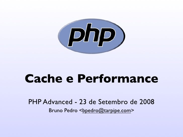 Cache e Performance PHP Advanced - 23 de Setembro de 2008       Bruno Pedro <bpedro@tarpipe.com>