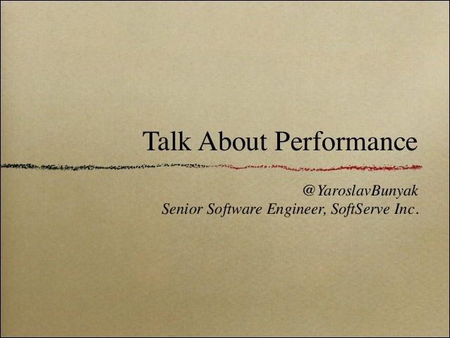 Talk About Performance @YaroslavBunyak  Senior Software Engineer, SoftServe Inc.