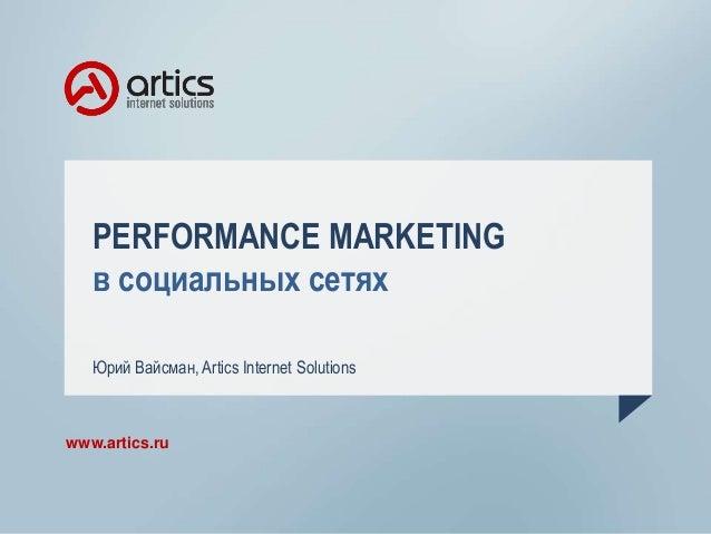 PERFORMANCE MARKETING в социальных сетях Юрий Вайсман, Artics Internet Solutions  www.artics.ru