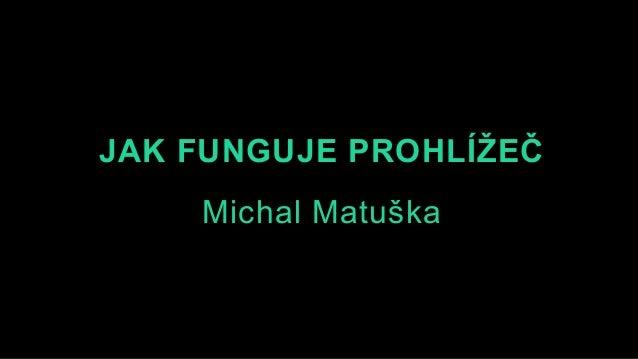 JAK FUNGUJE PROHLÍŽEČ Michal Matuška