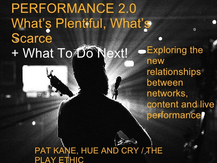 PERFORMANCE 2.0 What's Plentiful, What's Scarce + What To Do Next! PAT KANE, HUE AND CRY / THE PLAY ETHIC Exploring the ne...