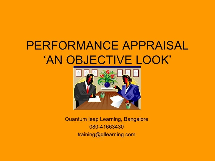 PERFORMANCE APPRAISAL 'AN OBJECTIVE LOOK' Quantum leap Learning, Bangalore 080-41663430 [email_address]