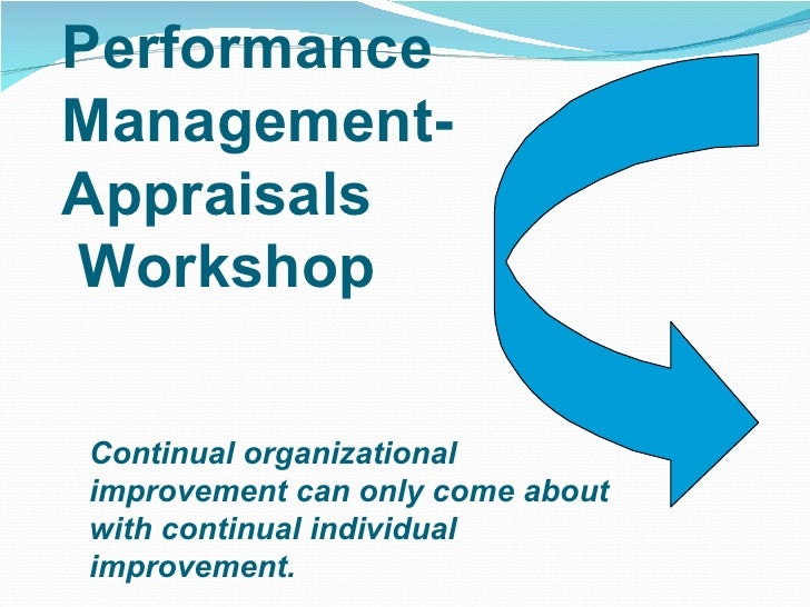 Performance Management-Appraisals  Workshop Continual organizational  improvement can only come about  with continual indi...