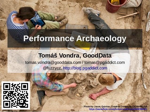 Performance Archaeology  Tomáš Vondra, GoodData  tomas.vondra@gooddata.com / tomas@pgaddict.com  @fuzzycz, http://blog.pga...