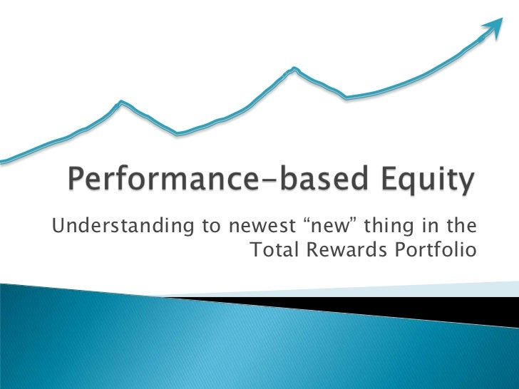 "Performance-based Equity<br />Understanding to newest ""new"" thing in the Total Rewards Portfolio<br />"