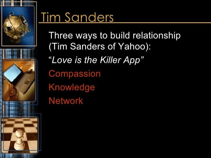 "Tim Sanders <ul><li>Three ways to build relationship  (Tim Sanders of Yahoo):  </li></ul><ul><li>"" Love is the Killer App""..."