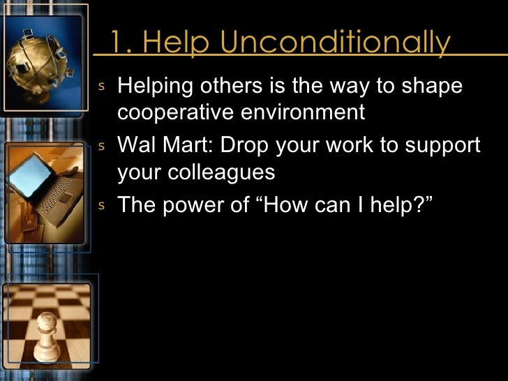 1. Help Unconditionally <ul><li>Helping others is the way to shape cooperative environment </li></ul><ul><li>Wal Mart: Dro...