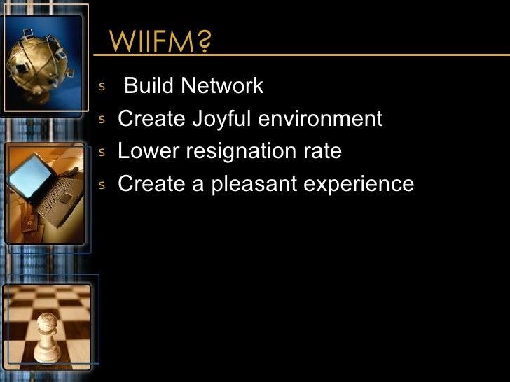 WIIFM? <ul><li>Build Network </li></ul><ul><li>Create Joyful environment </li></ul><ul><li>Lower resignation rate </li></u...