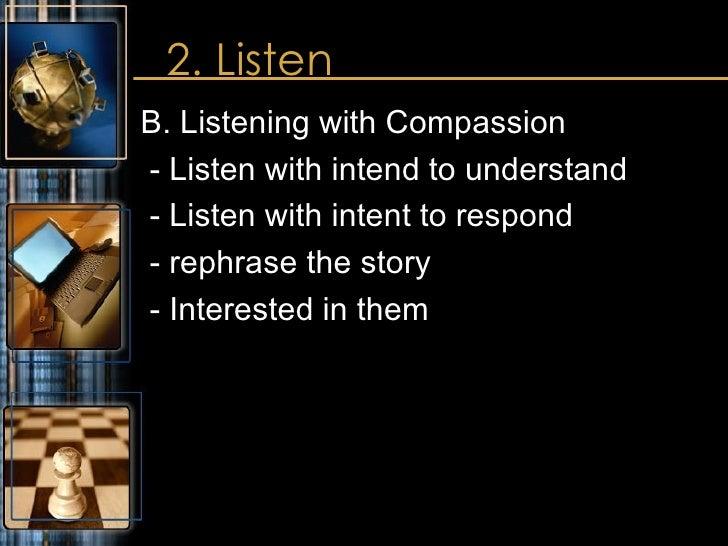 2. Listen <ul><li>B. Listening with Compassion </li></ul><ul><li>- Listen with intend to understand </li></ul><ul><li>- Li...