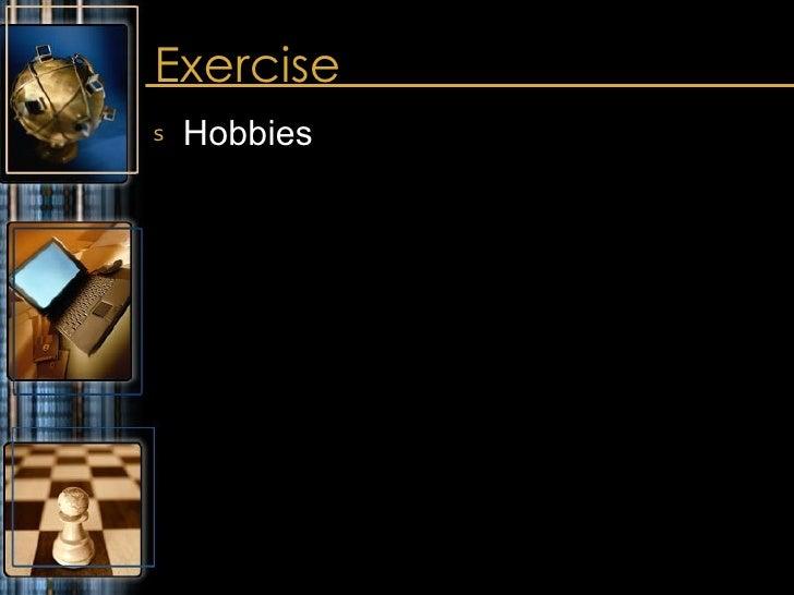 Exercise <ul><li>Hobbies </li></ul>