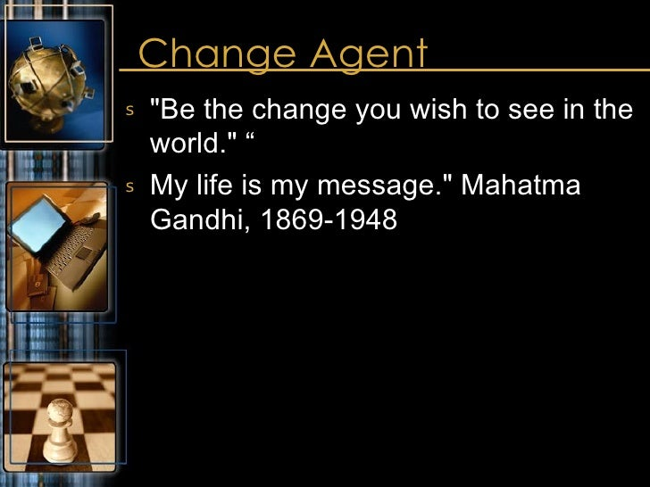 """Change Agent <ul><li>&quot;Be the change you wish to see in the world.&quot; """" </li></ul><ul><li>My life is my message.&qu..."""